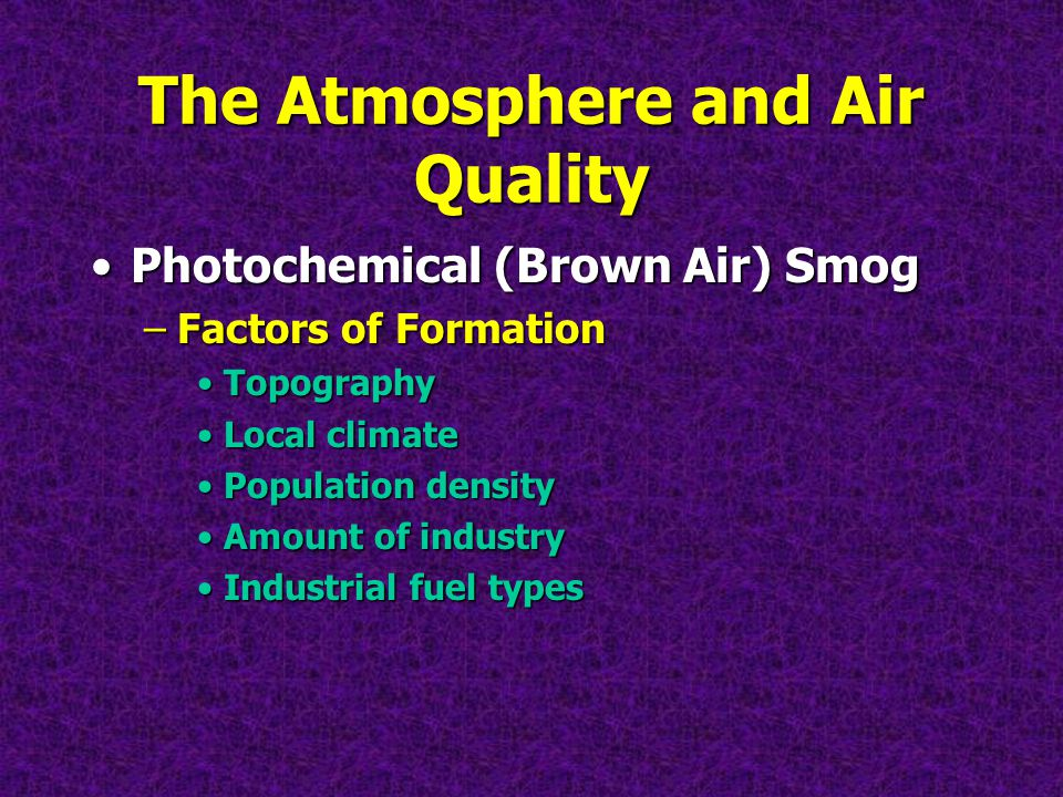 The Atmosphere and Air Quality Photochemical (Brown Air) SmogPhotochemical (Brown Air) Smog –Factors of Formation TopographyTopography Local climateLocal climate Population densityPopulation density Amount of industryAmount of industry Industrial fuel typesIndustrial fuel types