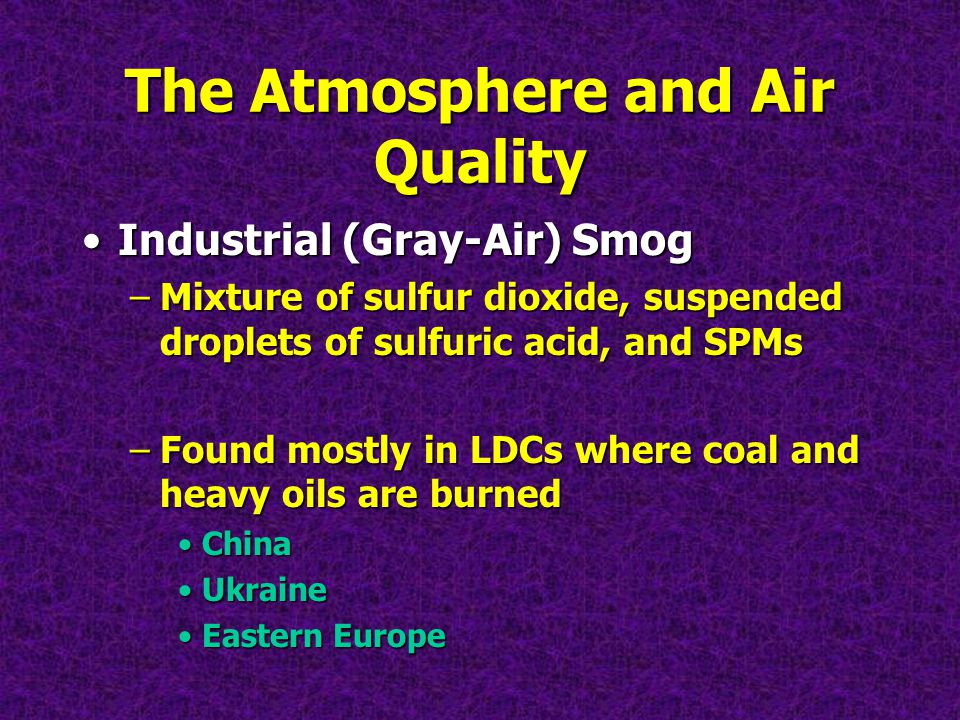 The Atmosphere and Air Quality Industrial (Gray-Air) SmogIndustrial (Gray-Air) Smog –Mixture of sulfur dioxide, suspended droplets of sulfuric acid, and SPMs –Found mostly in LDCs where coal and heavy oils are burned ChinaChina UkraineUkraine Eastern EuropeEastern Europe