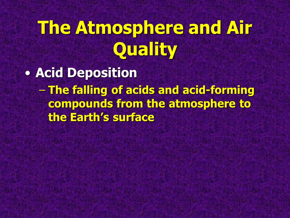 The Atmosphere and Air Quality Acid DepositionAcid Deposition –The falling of acids and acid-forming compounds from the atmosphere to the Earths surface