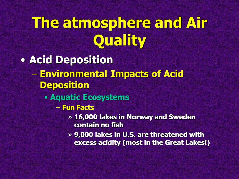The atmosphere and Air Quality Acid DepositionAcid Deposition –Environmental Impacts of Acid Deposition Aquatic EcosystemsAquatic Ecosystems –Fun Facts »16,000 lakes in Norway and Sweden contain no fish »9,000 lakes in U.S.