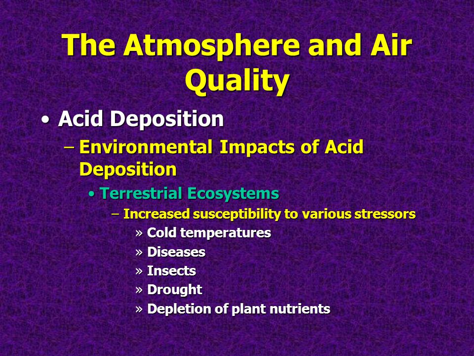The Atmosphere and Air Quality Acid DepositionAcid Deposition –Environmental Impacts of Acid Deposition Terrestrial EcosystemsTerrestrial Ecosystems –Increased susceptibility to various stressors »Cold temperatures »Diseases »Insects »Drought »Depletion of plant nutrients