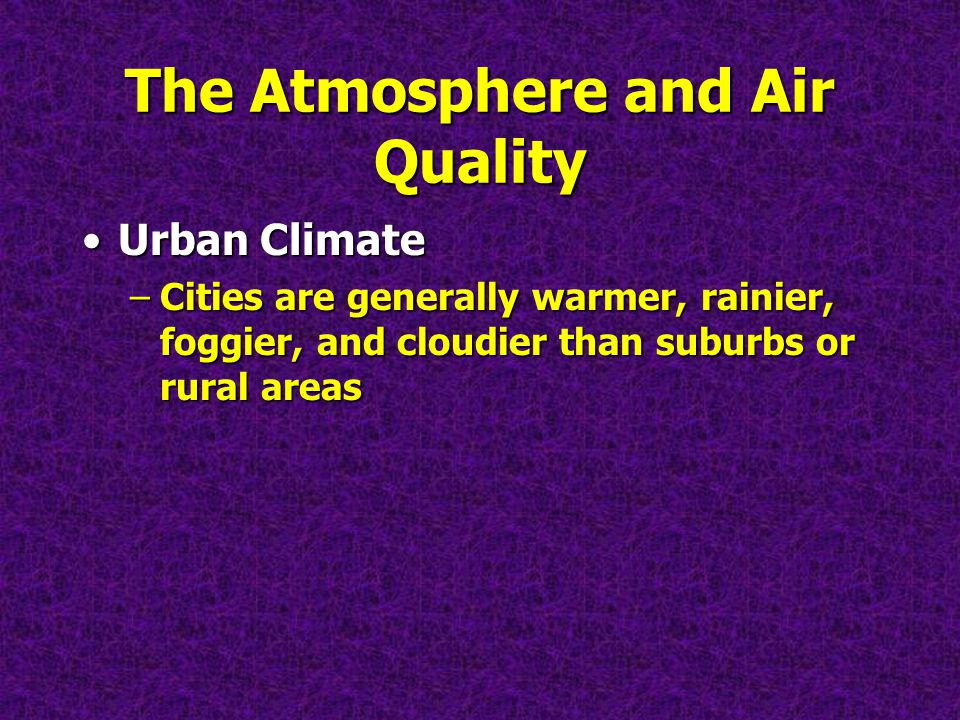 The Atmosphere and Air Quality Urban ClimateUrban Climate –Cities are generally warmer, rainier, foggier, and cloudier than suburbs or rural areas