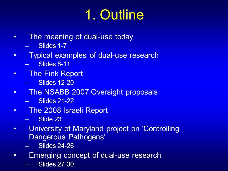 1. Outline The meaning of dual-use today –Slides 1-7 Typical examples of dual-use research –Slides 8-11 The Fink Report –Slides 12-20 The NSABB 2007 O