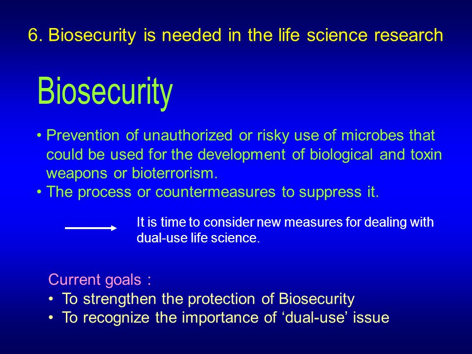 6. Biosecurity is needed in the life science research Prevention of unauthorized or risky use of microbes that could be used for the development of bi