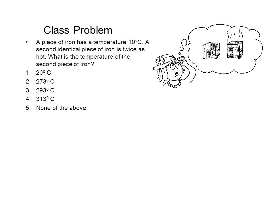 Class Problem A piece of iron has a temperature 10°C. A second identical piece of iron is twice as hot. What is the temperature of the second piece of