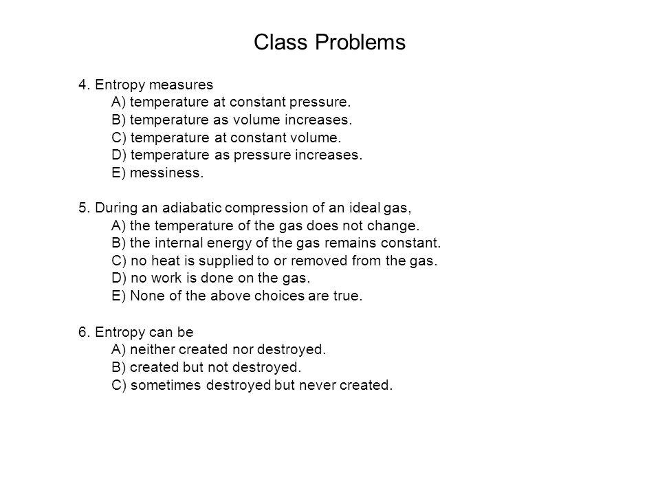 Class Problems 4. Entropy measures A) temperature at constant pressure. B) temperature as volume increases. C) temperature at constant volume. D) temp