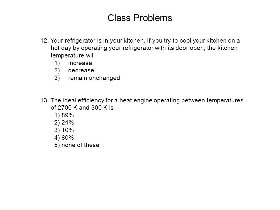 Class Problems 12. Your refrigerator is in your kitchen. If you try to cool your kitchen on a hot day by operating your refrigerator with its door ope