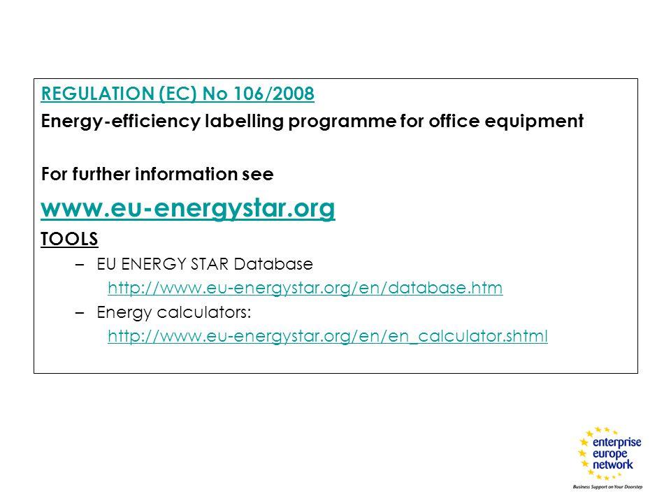 REGULATION (EC) No 106/2008 Energy-efficiency labelling programme for office equipment For further information see www.eu-energystar.org TOOLS –EU ENERGY STAR Database http://www.eu-energystar.org/en/database.htm –Energy calculators: http://www.eu-energystar.org/en/en_calculator.shtml