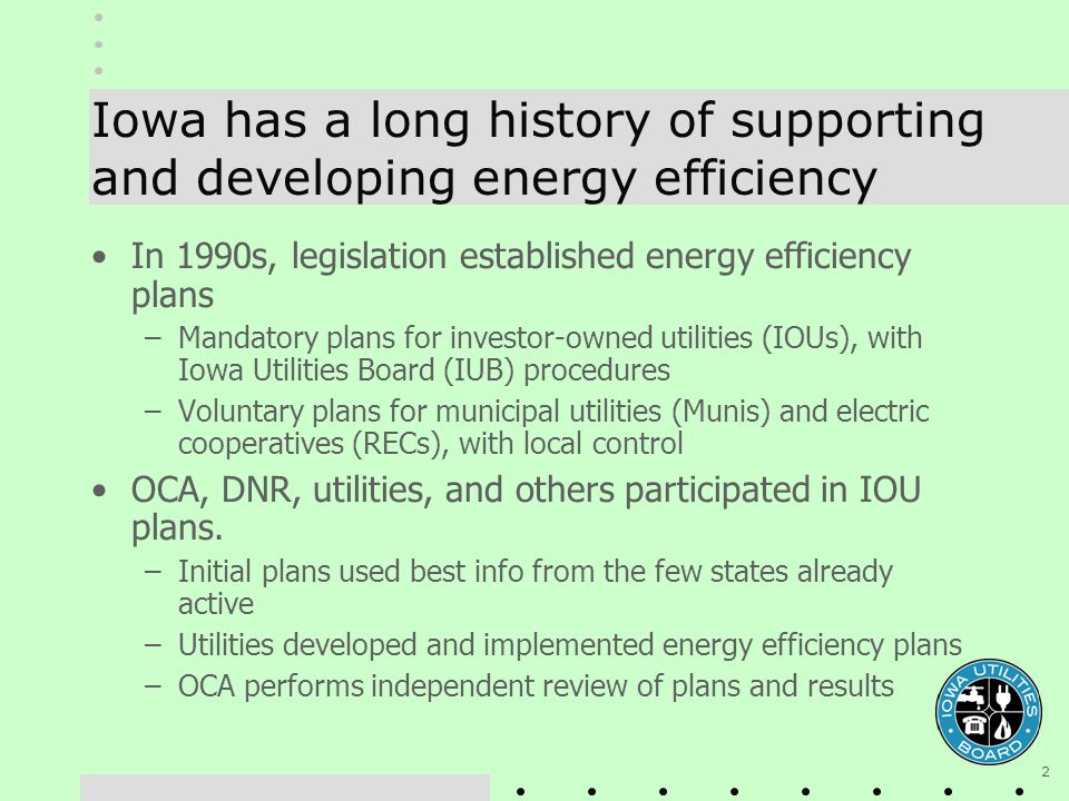 2 Iowa has a long history of supporting and developing energy efficiency In 1990s, legislation established energy efficiency plans –Mandatory plans for investor-owned utilities (IOUs), with Iowa Utilities Board (IUB) procedures –Voluntary plans for municipal utilities (Munis) and electric cooperatives (RECs), with local control OCA, DNR, utilities, and others participated in IOU plans.