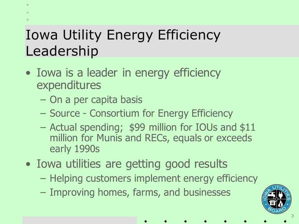 3 Iowa Utility Energy Efficiency Leadership Iowa is a leader in energy efficiency expenditures –On a per capita basis –Source - Consortium for Energy Efficiency –Actual spending; $99 million for IOUs and $11 million for Munis and RECs, equals or exceeds early 1990s Iowa utilities are getting good results –Helping customers implement energy efficiency –Improving homes, farms, and businesses