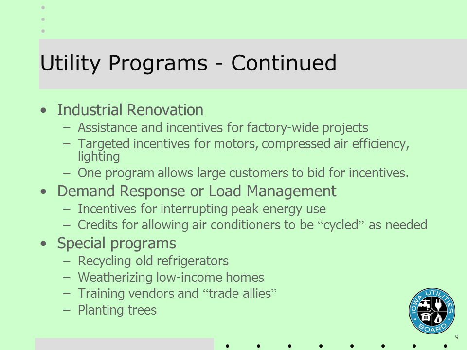 9 Utility Programs - Continued Industrial Renovation –Assistance and incentives for factory-wide projects –Targeted incentives for motors, compressed air efficiency, lighting –One program allows large customers to bid for incentives.
