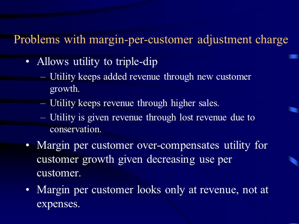 Problems with margin-per-customer adjustment charge Allows utility to triple-dip –Utility keeps added revenue through new customer growth.
