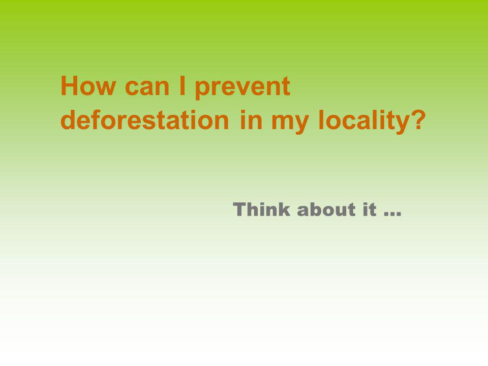 Think about it … How can I prevent deforestation in my locality?