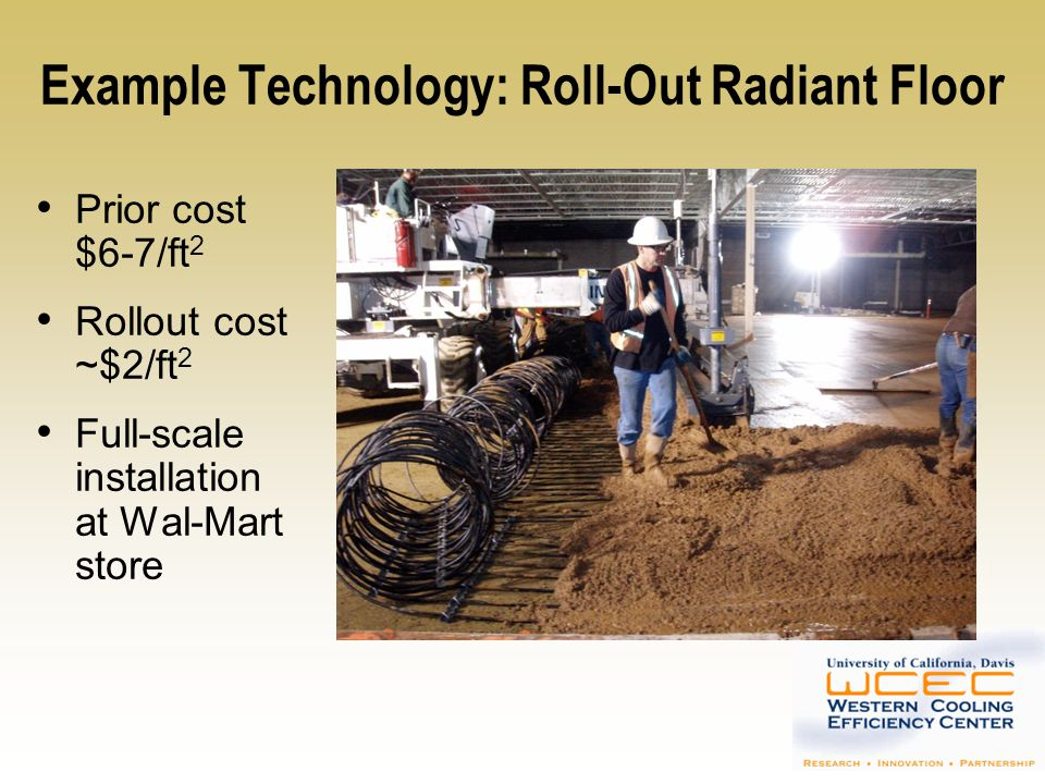 Example Technology: Radiant Floor Benefits Reduces latent cooling and blower energy Facilitates non-compressor cooling Projected savings 60-65% Projected demand reduction 45%+