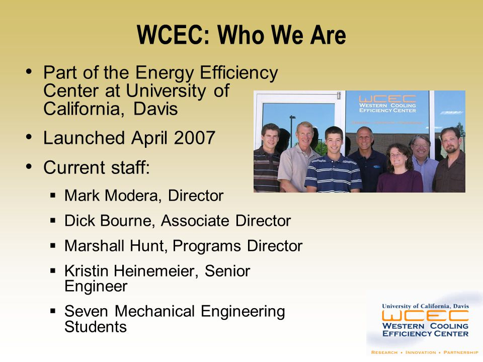 WCEC: Who We Are Affiliate Structure Utilities PG&E, SCE, SMUD, SEMPRA Manufacturers Delphi, Ice Energy, ICI, Lennox, Munters, NovaTorque, Seeley Intl., Speakman, Thermal Flow, Trane, Viega, VRTX Contracting/Design Firms Beutler, Davis Energy Group, Timmons Design Engineers State Agencies CEC, DGS Retailers Wal-Mart, Target
