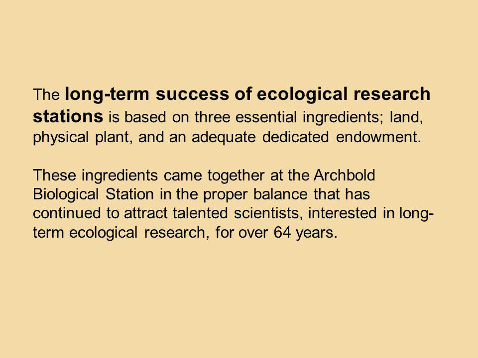 The long-term success of ecological research stations is based on three essential ingredients; land, physical plant, and an adequate dedicated endowme