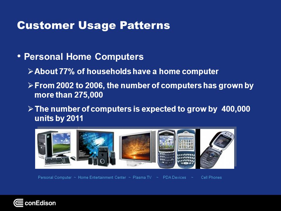 Customer Usage Patterns Air conditioners 90% of households have air conditioning From 2002 to 2006, the number of room air conditioners has grown by more than 900,000 The number of room units is expected to increase by 875,000 units by 2011 The number of central air conditioners has grown by 50,000 units The number of central units is expected to increase by 40,000 units by 2011