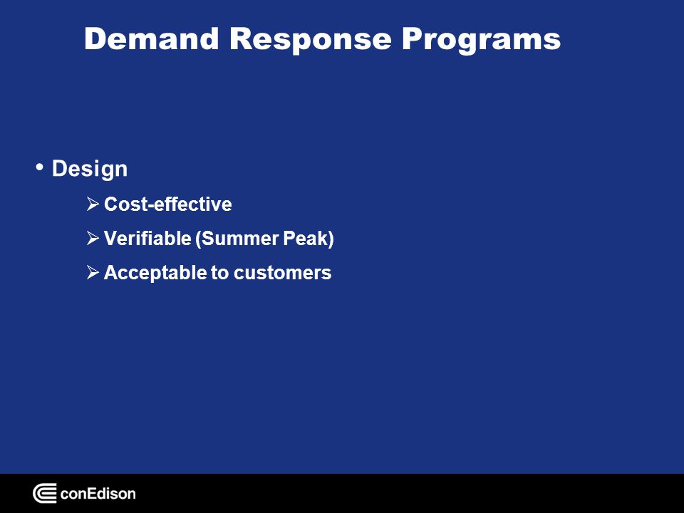 Demand Response Programs NYISO Programs Installed Capacity Program (ICAP) (Mandatory) Emergency Demand Response Program (EDRP) (Voluntary) Targeted Demand Response Program Con Edison Programs Distribution Load Relief Program (DLRP) (Voluntary) Enhanced DLRP with Summer Reservation Payment (Mandatory) Direct Load Control (DLC)