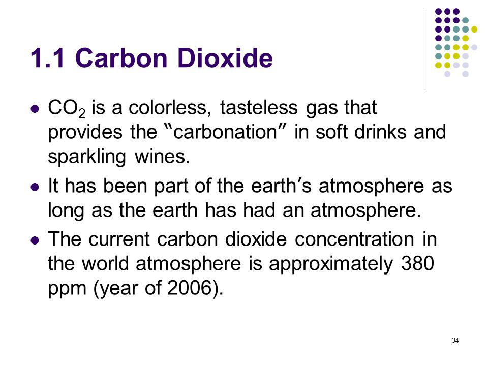 34 1.1 Carbon Dioxide CO 2 is a colorless, tasteless gas that provides the carbonation in soft drinks and sparkling wines. It has been part of the ear