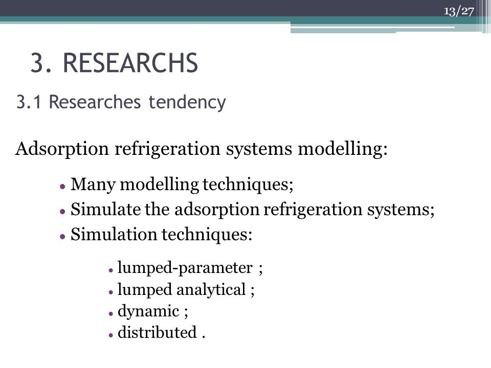 3. RESEARCHS 13/27 3.1 Researches tendency Adsorption refrigeration systems modelling: Many modelling techniques; Simulate the adsorption refrigeratio