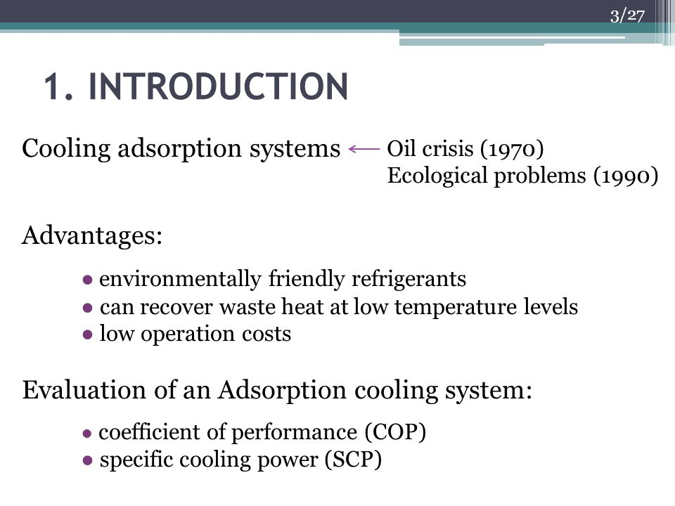 1. INTRODUCTION Cooling adsorption systems Advantages: environmentally friendly refrigerants can recover waste heat at low temperature levels low oper
