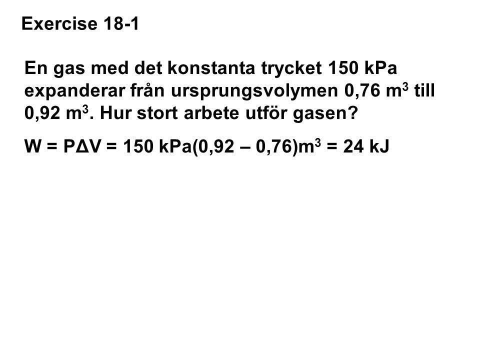 Exercise 18-1 En gas med det konstanta trycket 150 kPa expanderar från ursprungsvolymen 0,76 m 3 till 0,92 m 3.