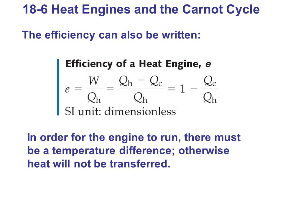 18-6 Heat Engines and the Carnot Cycle The efficiency can also be written: In order for the engine to run, there must be a temperature difference; otherwise heat will not be transferred.