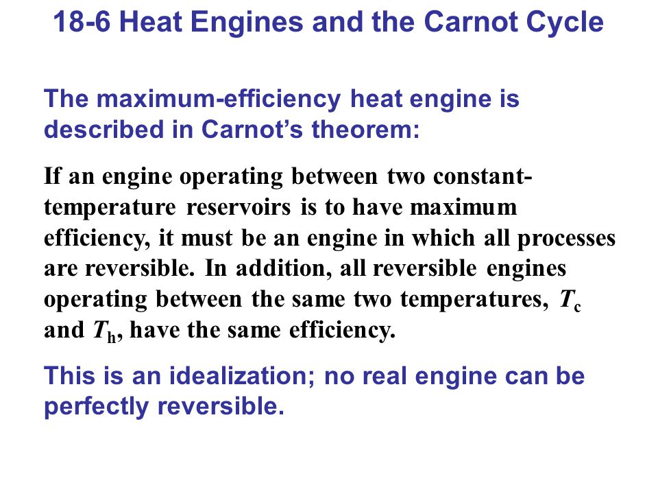 18-6 Heat Engines and the Carnot Cycle The maximum-efficiency heat engine is described in Carnots theorem: If an engine operating between two constant