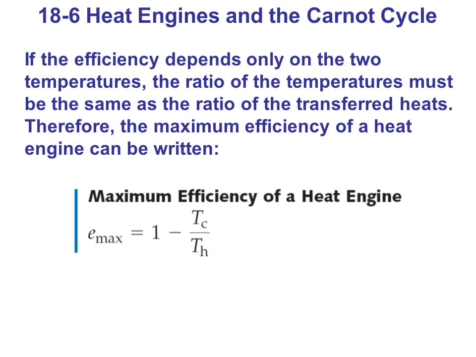 18-6 Heat Engines and the Carnot Cycle If the efficiency depends only on the two temperatures, the ratio of the temperatures must be the same as the ratio of the transferred heats.