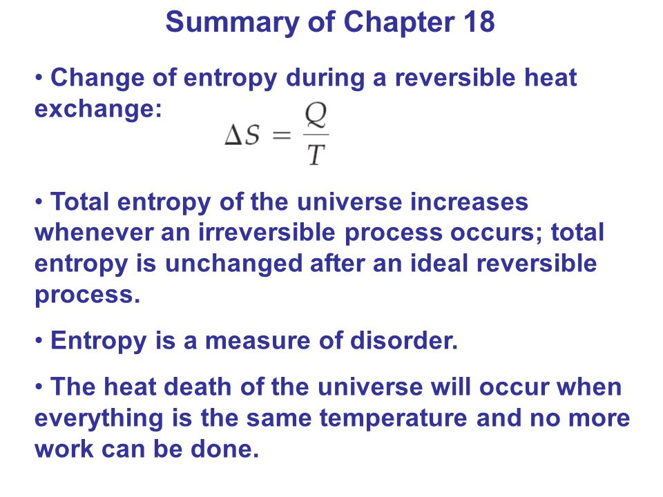 Summary of Chapter 18 Change of entropy during a reversible heat exchange: Total entropy of the universe increases whenever an irreversible process occurs; total entropy is unchanged after an ideal reversible process.