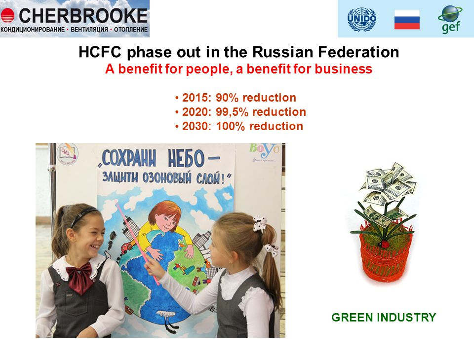 HCFC phase out in the Russian Federation A benefit for people, a benefit for business 2015: 90% reduction 2020: 99,5% reduction 2030: 100% reduction GREEN INDUSTRY