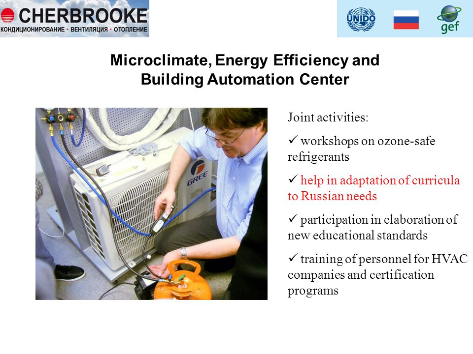 Microclimate, Energy Efficiency and Building Automation Center Joint activities: workshops on ozone-safe refrigerants help in adaptation of curricula to Russian needs participation in elaboration of new educational standards training of personnel for HVAC companies and certification programs