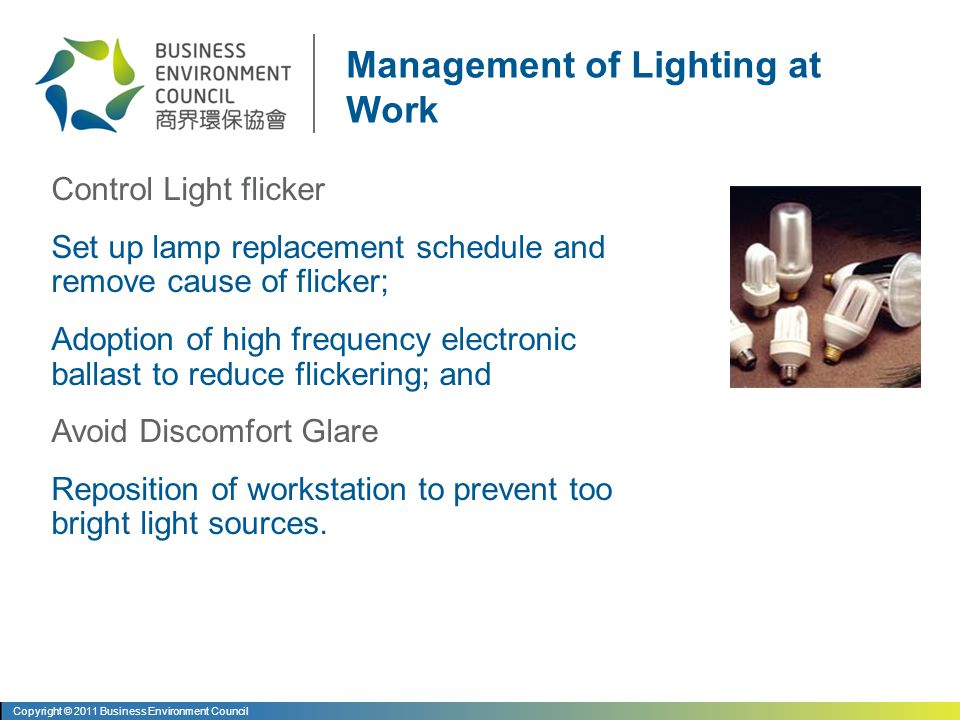 Avoid Poor Contrast Reposition, avoiding use of polished surfaces and reducing the contrast between work station and surrounding Avoid Shadow Effect Change light sources direction to avoid shadowing effect Tackle Poor Lighting Arrangement Relocation of light sources to provide comfortable and uniform illumination and suits actual office layout Management of Lighting at Work Copyright © 2011 Business Environment Council