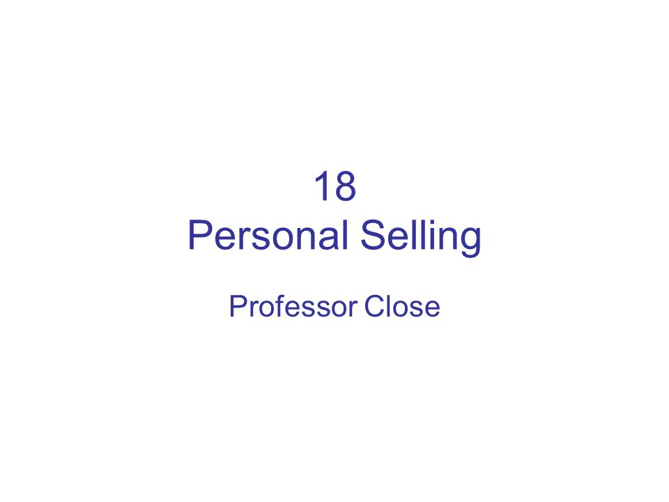 18 Personal Selling Professor Close