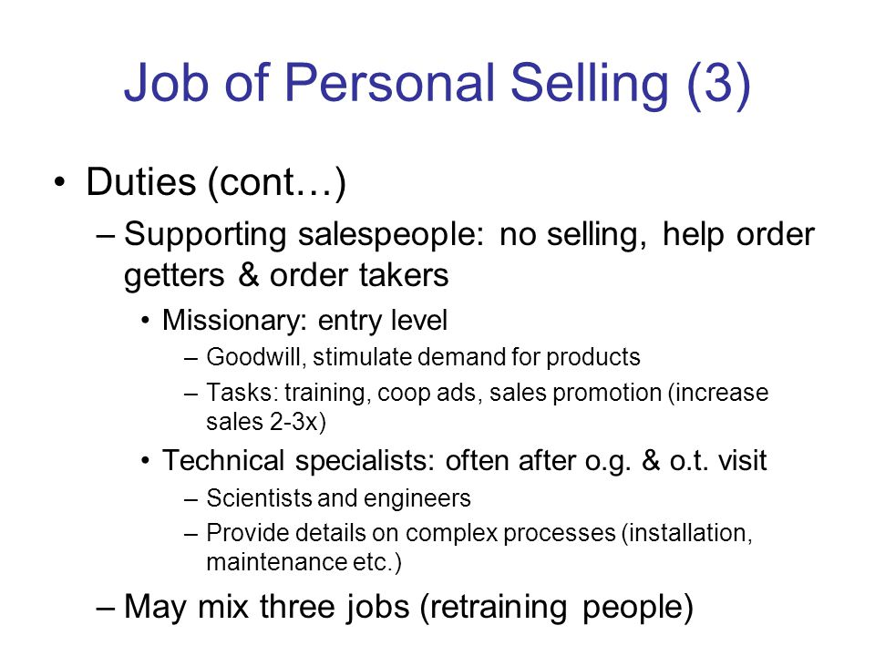 Job of Personal Selling (3) Duties (cont…) –Supporting salespeople: no selling, help order getters & order takers Missionary: entry level –Goodwill, stimulate demand for products –Tasks: training, coop ads, sales promotion (increase sales 2-3x) Technical specialists: often after o.g.