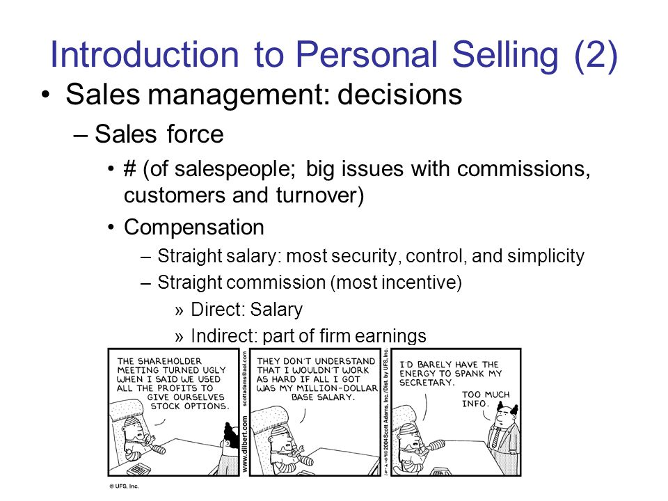 Introduction to Personal Selling (2) Sales management: decisions –Sales force # (of salespeople; big issues with commissions, customers and turnover) Compensation –Straight salary: most security, control, and simplicity –Straight commission (most incentive) »Direct: Salary »Indirect: part of firm earnings