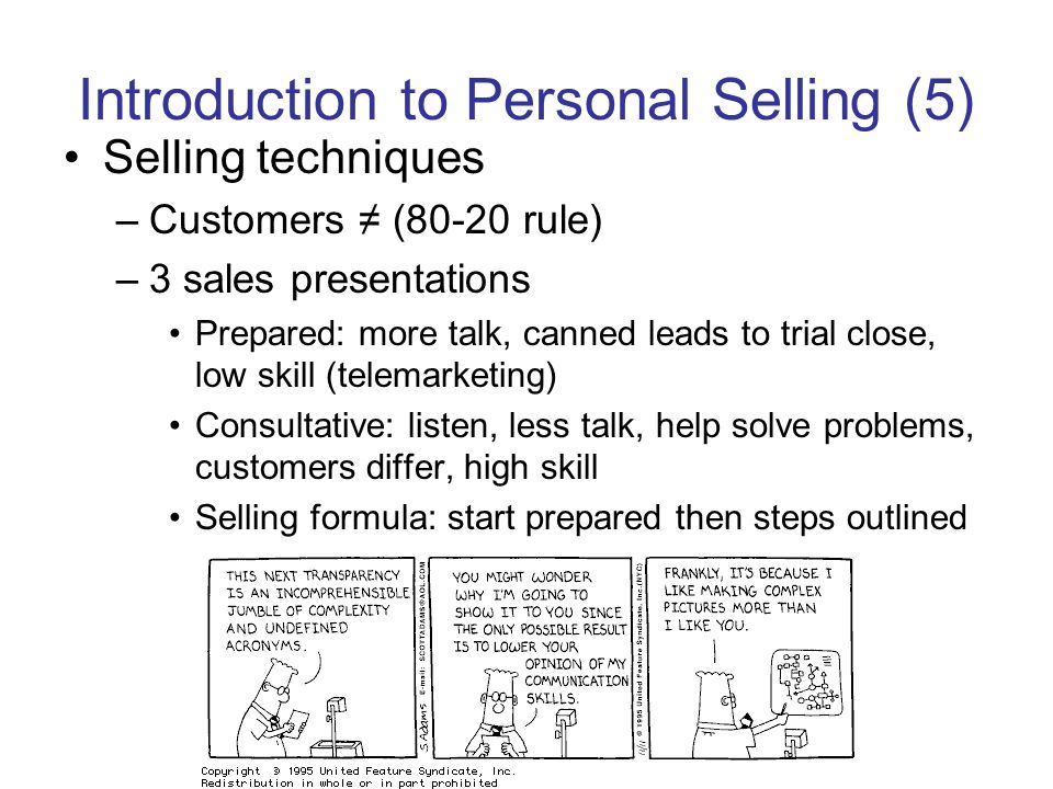 Introduction to Personal Selling (5) Selling techniques –Customers (80-20 rule) –3 sales presentations Prepared: more talk, canned leads to trial close, low skill (telemarketing) Consultative: listen, less talk, help solve problems, customers differ, high skill Selling formula: start prepared then steps outlined