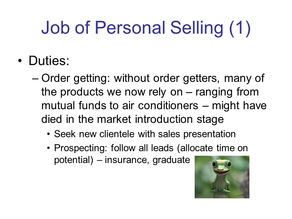 Job of Personal Selling (1) Duties: –Order getting: without order getters, many of the products we now rely on – ranging from mutual funds to air conditioners – might have died in the market introduction stage Seek new clientele with sales presentation Prospecting: follow all leads (allocate time on potential) – insurance, graduate