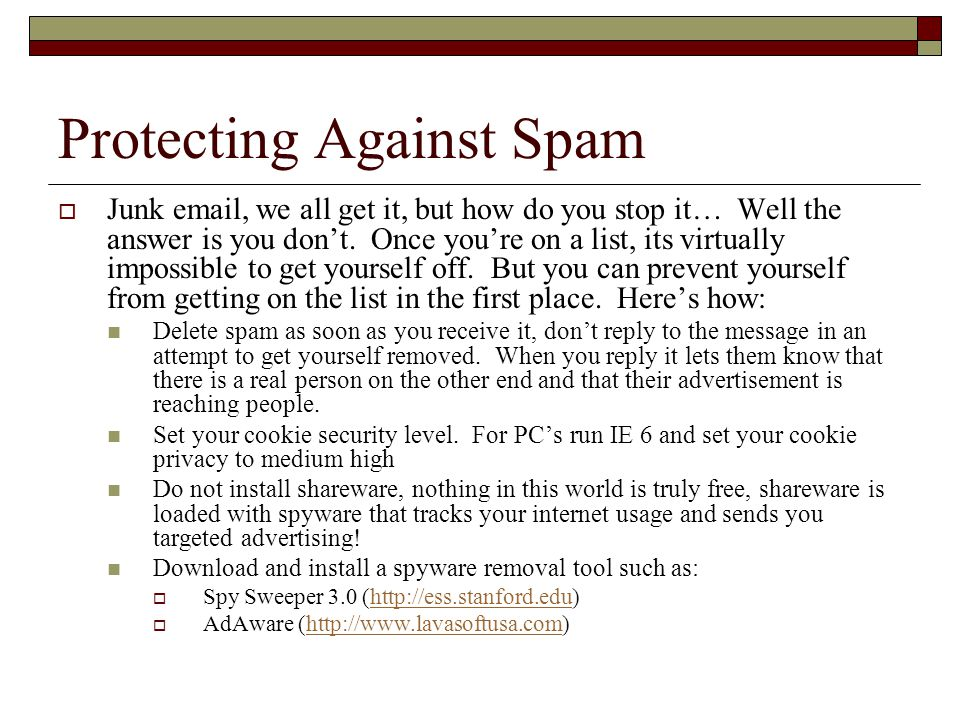 Protecting Against Spam Junk email, we all get it, but how do you stop it… Well the answer is you dont. Once youre on a list, its virtually impossible