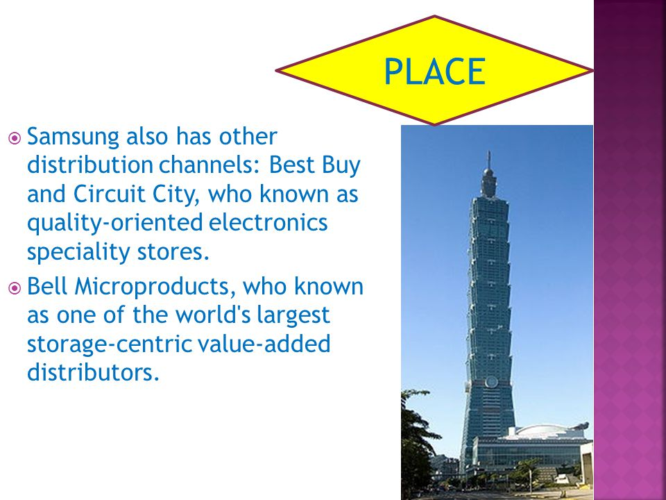 Samsung also has other distribution channels: Best Buy and Circuit City, who known as quality-oriented electronics speciality stores. Bell Microproduc