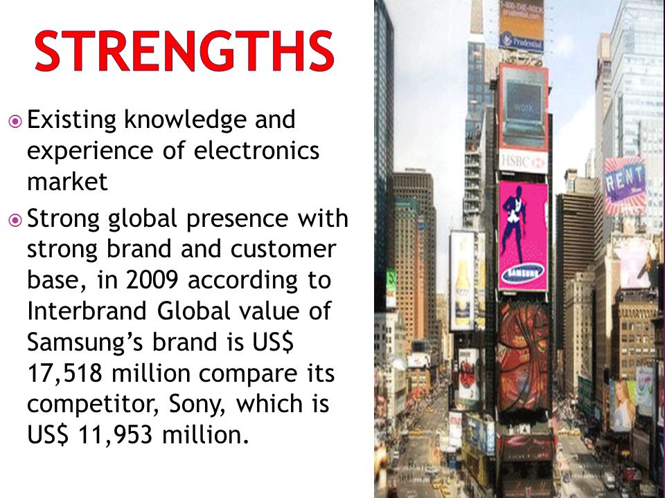 Existing knowledge and experience of electronics market Strong global presence with strong brand and customer base, in 2009 according to Interbrand Gl