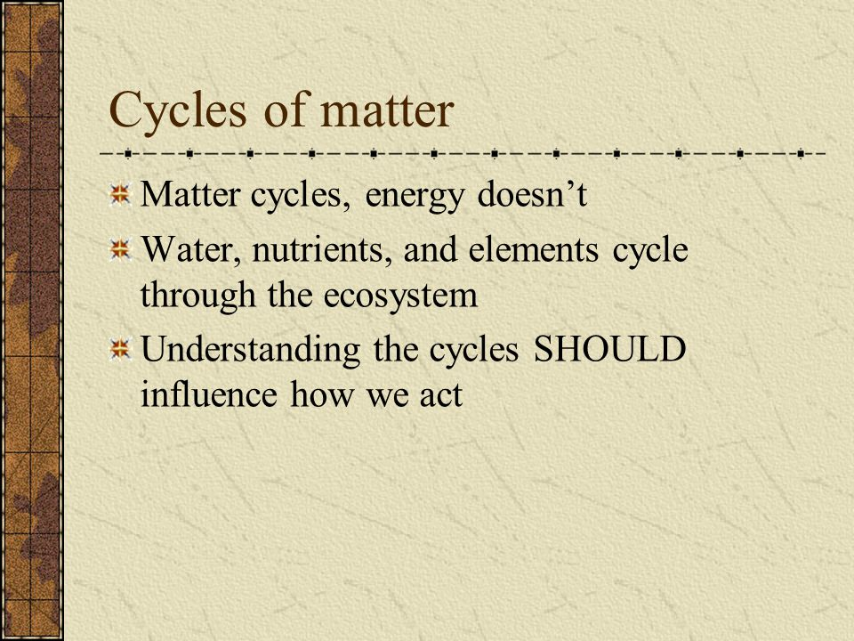 Cycles of matter Matter cycles, energy doesnt Water, nutrients, and elements cycle through the ecosystem Understanding the cycles SHOULD influence how
