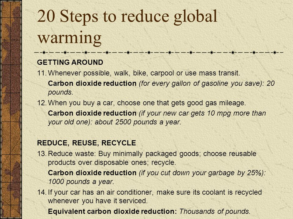 20 Steps to reduce global warming GETTING AROUND 11.Whenever possible, walk, bike, carpool or use mass transit. Carbon dioxide reduction (for every ga