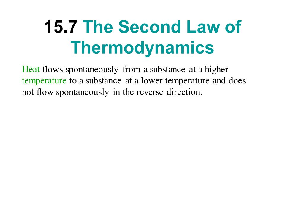 15.7 The Second Law of Thermodynamics Heat flows spontaneously from a substance at a higher temperature to a substance at a lower temperature and does