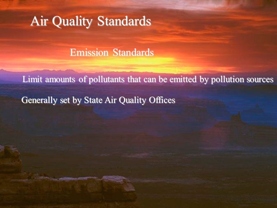Air Quality Standards Emission Standards Limit amounts of pollutants that can be emitted by pollution sources Generally set by State Air Quality Offices