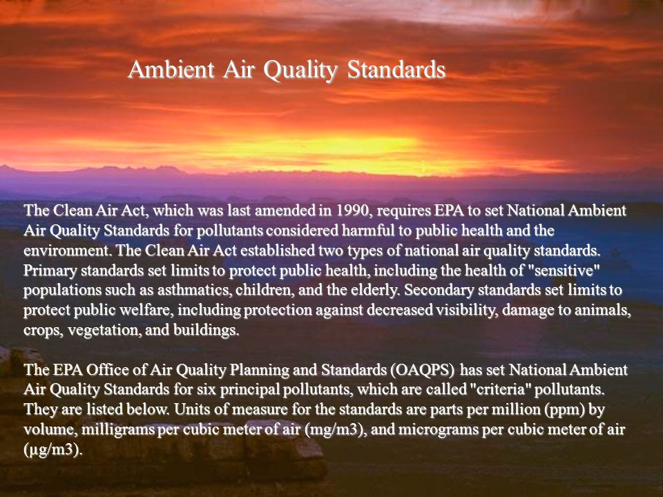 Ambient Air Quality Standards The Clean Air Act, which was last amended in 1990, requires EPA to set National Ambient Air Quality Standards for pollutants considered harmful to public health and the environment.