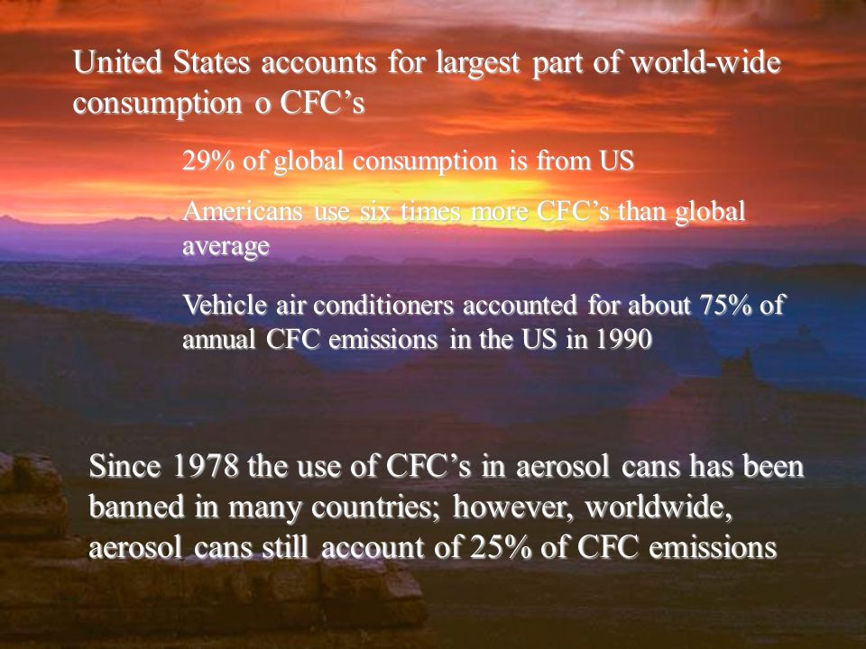 United States accounts for largest part of world-wide consumption o CFCs 29% of global consumption is from US Americans use six times more CFCs than global average Vehicle air conditioners accounted for about 75% of annual CFC emissions in the US in 1990 Since 1978 the use of CFCs in aerosol cans has been banned in many countries; however, worldwide, aerosol cans still account of 25% of CFC emissions