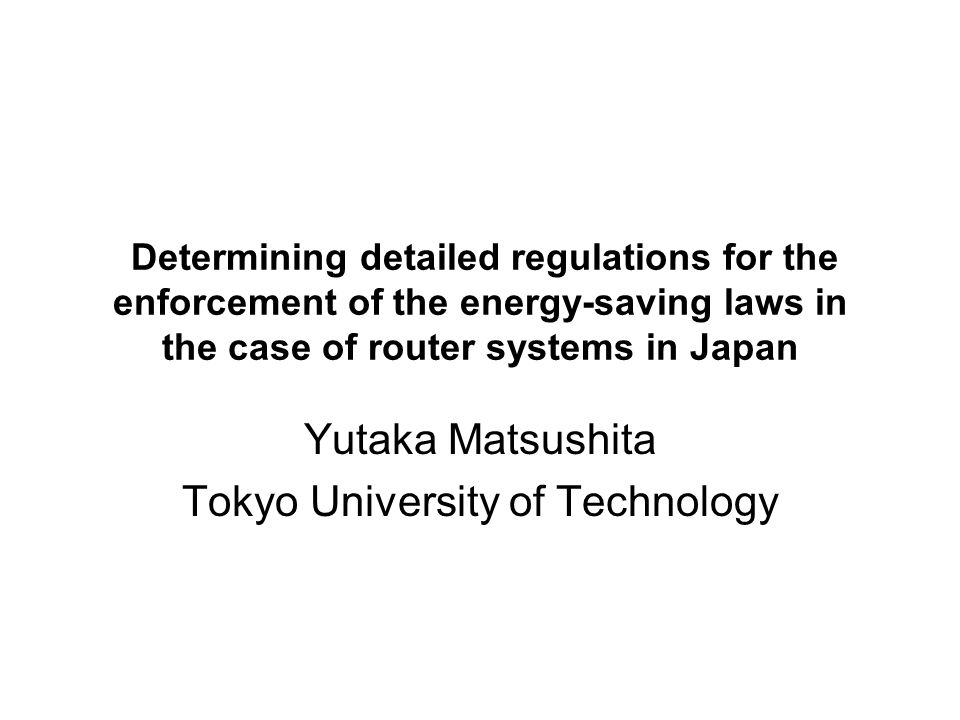 Determining detailed regulations for the enforcement of the energy-saving laws in the case of router systems in Japan Yutaka Matsushita Tokyo University of Technology