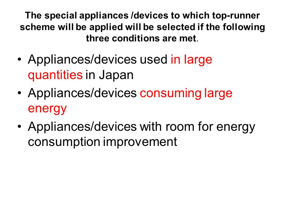 The special appliances /devices to which top-runner scheme will be applied will be selected if the following three conditions are met.