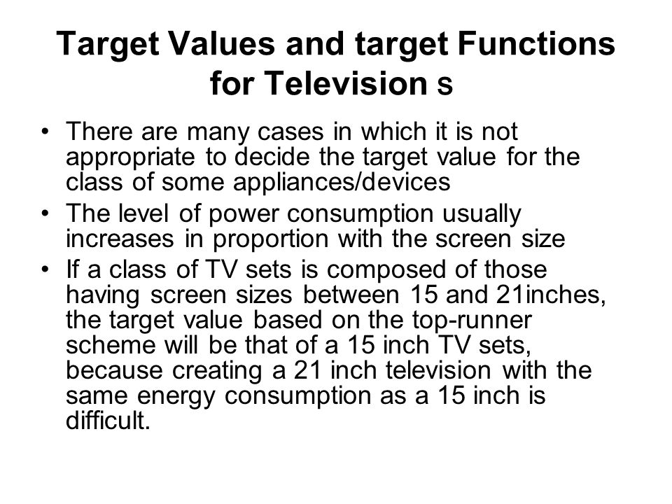 Target Values and target Functions for Television There are many cases in which it is not appropriate to decide the target value for the class of some appliances/devices The level of power consumption usually increases in proportion with the screen size If a class of TV sets is composed of those having screen sizes between 15 and 21inches, the target value based on the top-runner scheme will be that of a 15 inch TV sets, because creating a 21 inch television with the same energy consumption as a 15 inch is difficult.